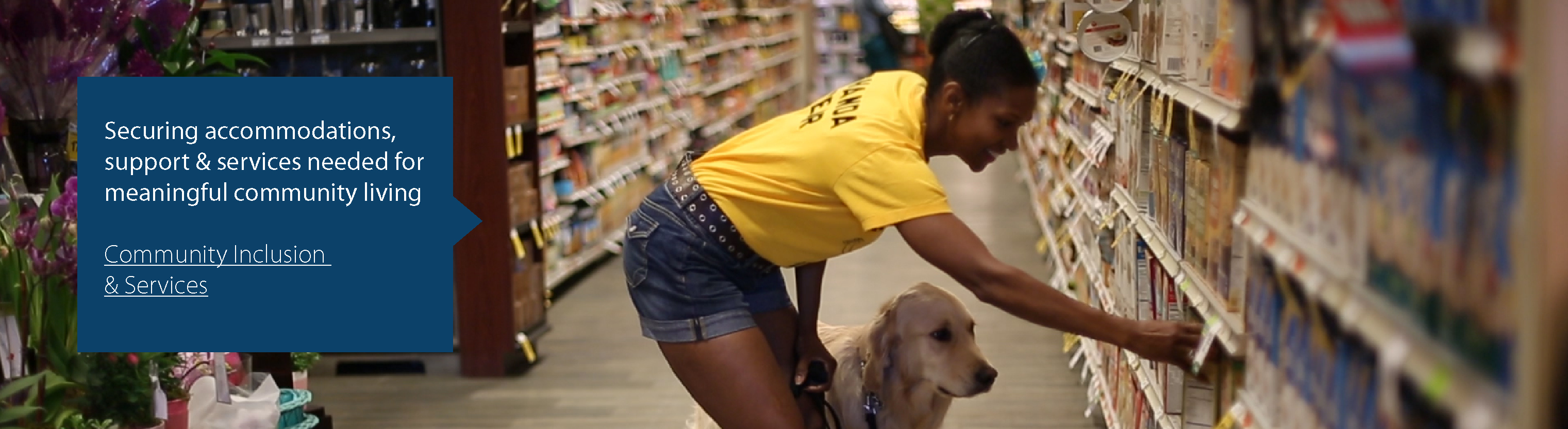Securing accommodations, support, and services needed for meaningful community living. Community Inclusion and Services Program. A woman and her service dog reach for an item on a gorcery store shelf.