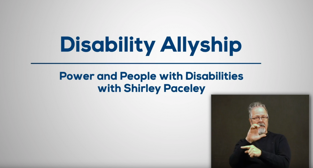 White background with text that reads: Disability Allyship - Poer and People with Disabilities with Shirley Paceley. Bottom right corner shows image of a person signing in ASL.