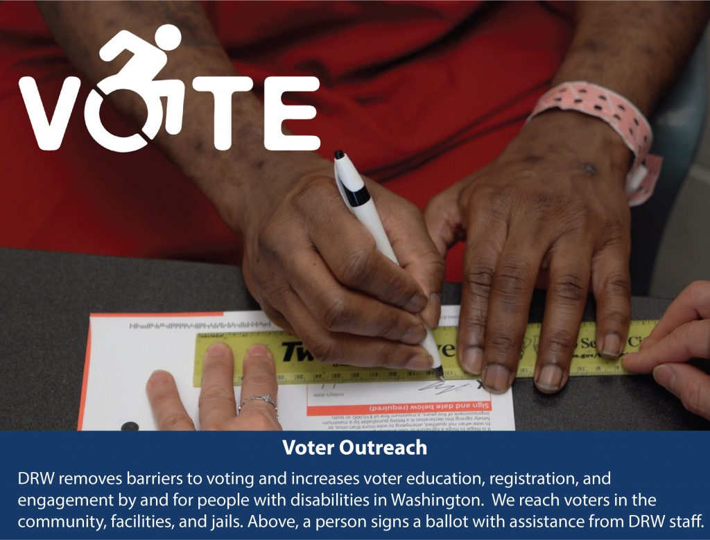 "Image of someone in orange, signing a voting ballot with assistance from DRW staff. Text on top of image reads: ""VOTE"". Text below image reads: ""Voter Outreach - DRW removes barriers to voting and increases voter education, registration, and engagement by and for people with disabilities in Washington. We reach voters in the community, facilities, and jails. Above, a person signs a ballot with assistance from DRW staff."