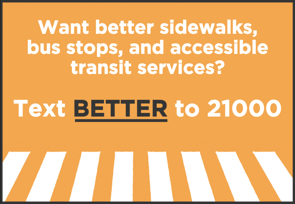 Want better sidewalks, bus stops, and accessible transit services? Text BETTER to 21000