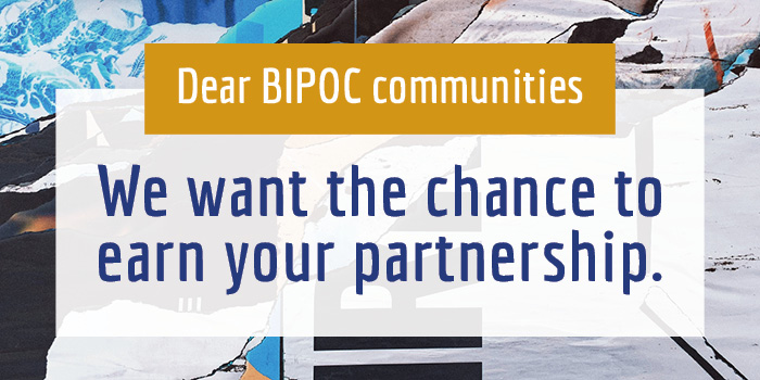 """Background with a collage of shapes and colors that look like blue mountains and white snow. Text above background reads, """"Dear BIPOC communities, we want to the chance to earn your partnership."""""""